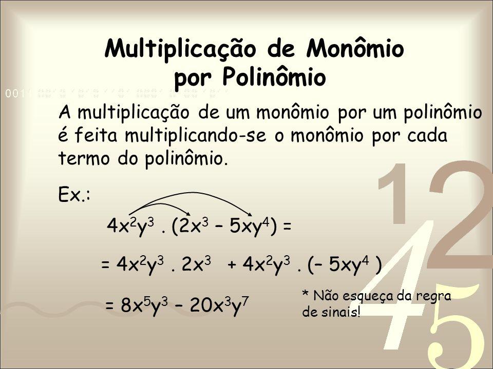 Multiplicação de Monômio por Polinômio A multiplicação de um monômio por um polinômio é feita multiplicando-se o monômio por cada termo do polinômio.