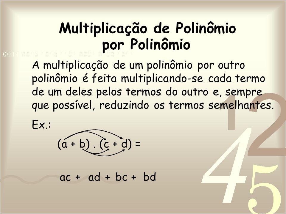 Multiplicação de Polinômio por Polinômio A multiplicação de um polinômio por outro polinômio é feita multiplicando-se cada termo de um deles pelos termos do outro e, sempre que possível, reduzindo os termos semelhantes.