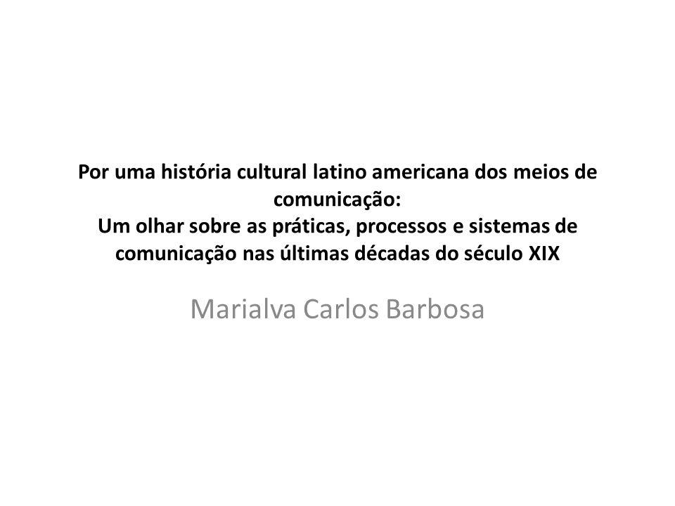 Por uma história cultural latino americana dos meios de comunicação: Um olhar sobre as práticas, processos e sistemas de comunicação nas últimas décadas do século XIX Marialva Carlos Barbosa