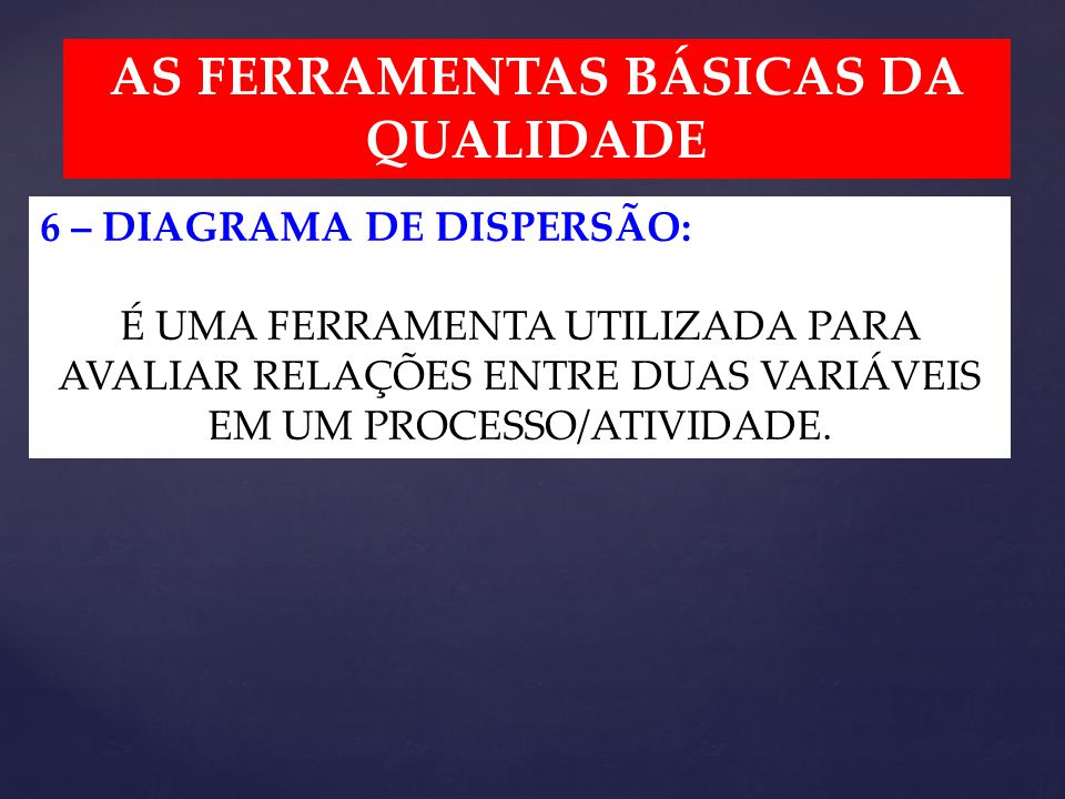 AS FERRAMENTAS BÁSICAS DA QUALIDADE 6 – DIAGRAMA DE DISPERSÃO: É UMA FERRAMENTA UTILIZADA PARA AVALIAR RELAÇÕES ENTRE DUAS VARIÁVEIS EM UM PROCESSO/ATIVIDADE.