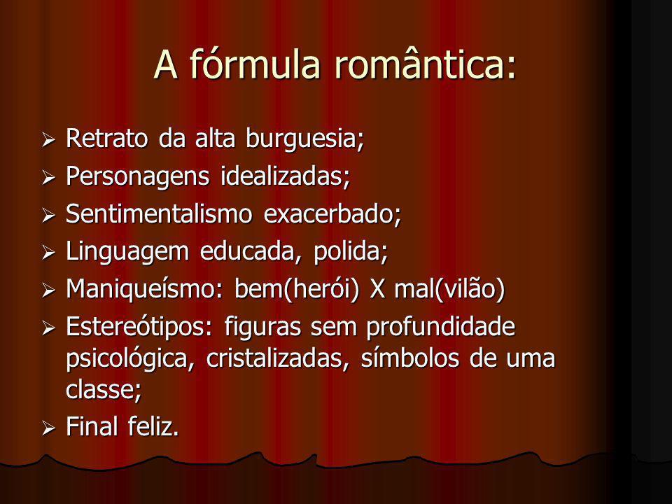 A fórmula romântica:  Retrato da alta burguesia;  Personagens idealizadas;  Sentimentalismo exacerbado;  Linguagem educada, polida;  Maniqueísmo: