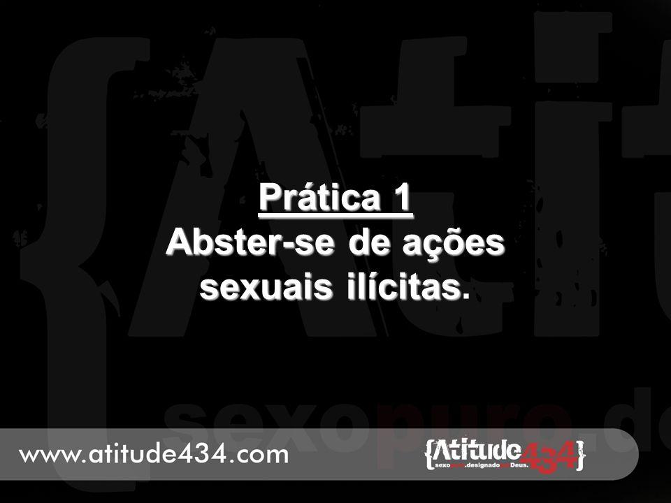 Prática 1 Abster-se de ações sexuais ilícitas Prática 1 Abster-se de ações sexuais ilícitas.