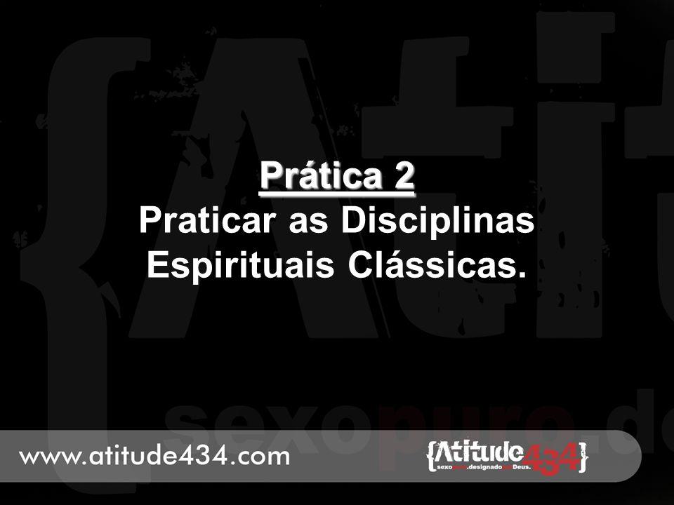 Prática 2 Prática 2 Praticar as Disciplinas Espirituais Clássicas.