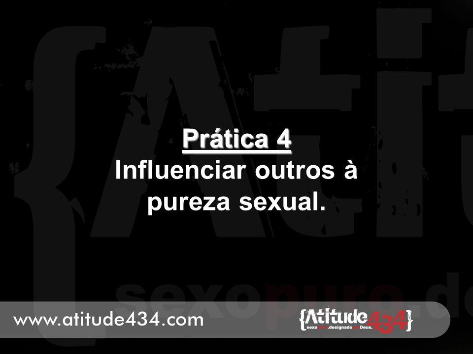 Prática 4 Prática 4 Influenciar outros à pureza sexual.