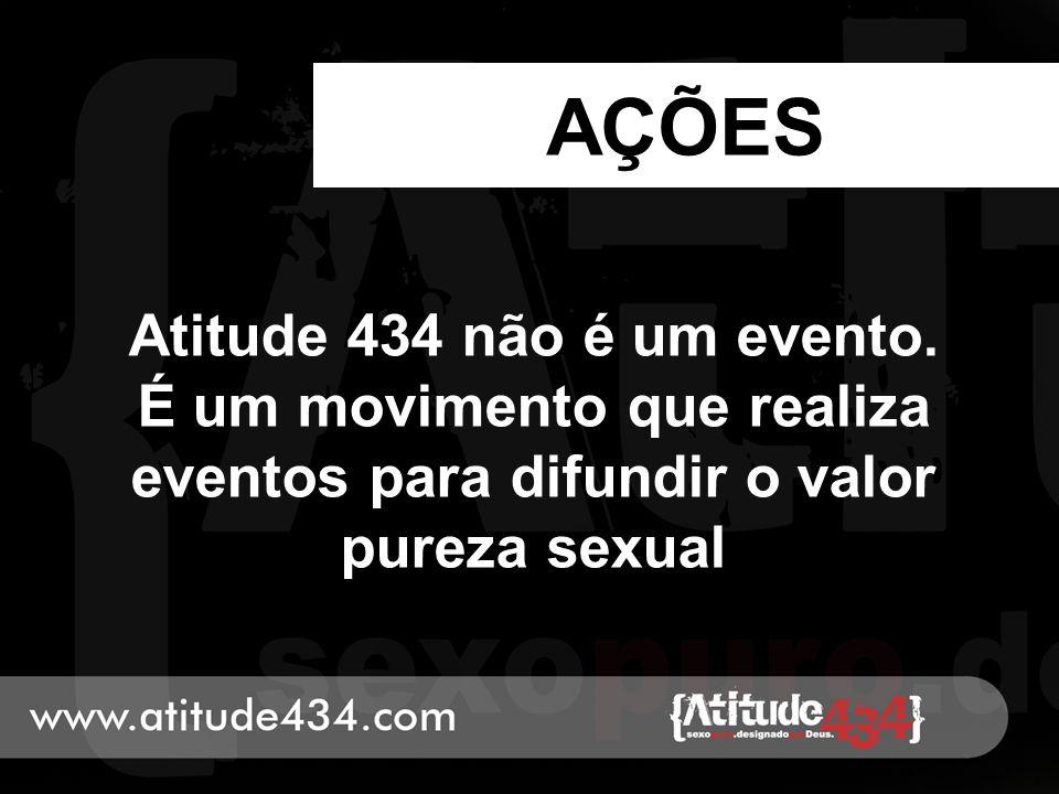 AÇÕES Atitude 434 não é um evento. É um movimento que realiza eventos para difundir o valor pureza sexual