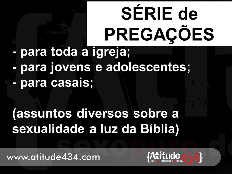 SÉRIE de PREGAÇÕES - para toda a igreja; - para jovens e adolescentes; - para casais; (assuntos diversos sobre a sexualidade a luz da Bíblia) 