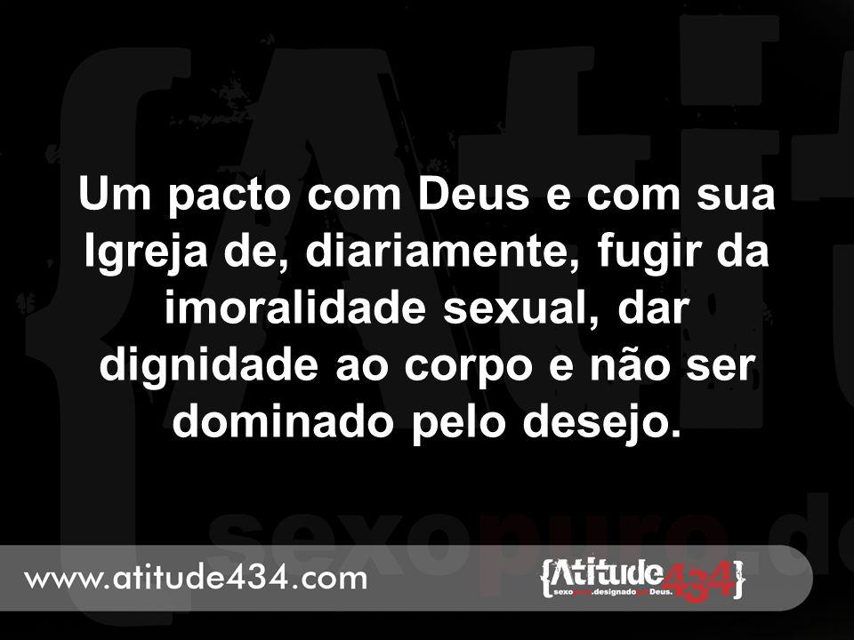 Um pacto com Deus e com sua Igreja de, diariamente, fugir da imoralidade sexual, dar dignidade ao corpo e não ser dominado pelo desejo.