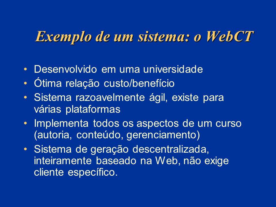 Exemplo de um sistema: o WebCT Desenvolvido em uma universidade Ótima relação custo/benefício Sistema razoavelmente ágil, existe para várias plataformas Implementa todos os aspectos de um curso (autoria, conteúdo, gerenciamento) Sistema de geração descentralizada, inteiramente baseado na Web, não exige cliente específico.