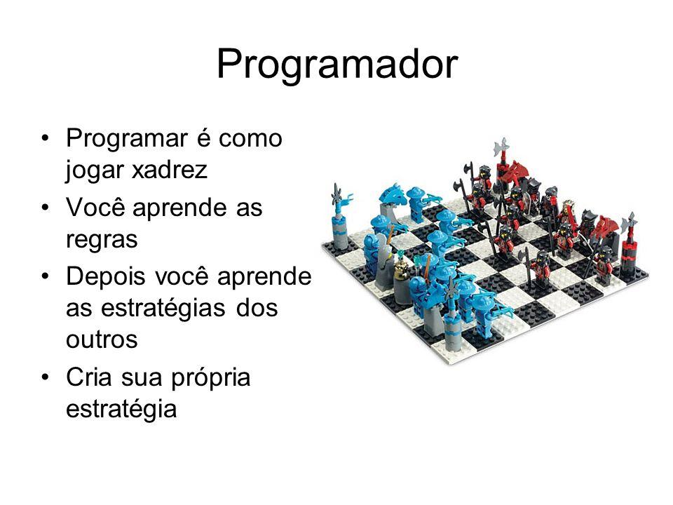 Programador Programar é como jogar xadrez Você aprende as regras Depois você aprende as estratégias dos outros Cria sua própria estratégia
