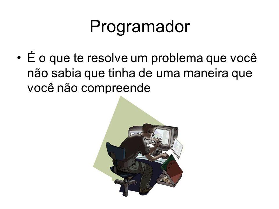 Programador É o que te resolve um problema que você não sabia que tinha de uma maneira que você não compreende