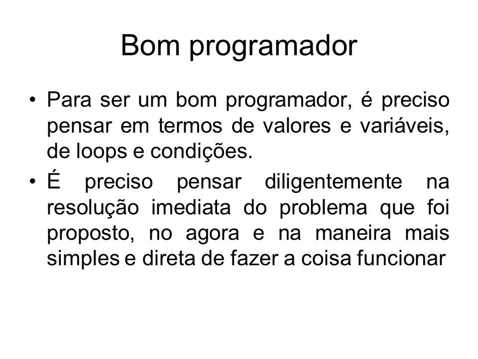 Bom programador Para ser um bom programador, é preciso pensar em termos de valores e variáveis, de loops e condições. É preciso pensar diligentemente