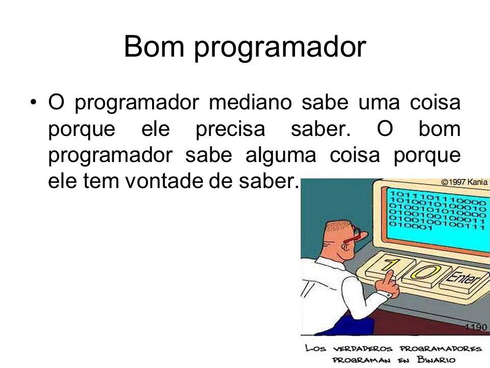 Bom programador O programador mediano sabe uma coisa porque ele precisa saber. O bom programador sabe alguma coisa porque ele tem vontade de saber.