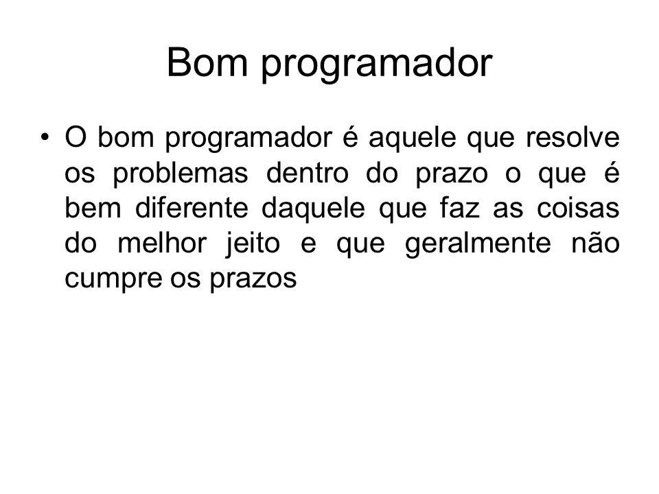 Bom programador O bom programador é aquele que resolve os problemas dentro do prazo o que é bem diferente daquele que faz as coisas do melhor jeito e