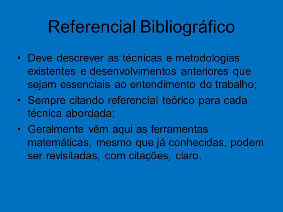 Referencial Bibliográfico Deve descrever as técnicas e metodologias existentes e desenvolvimentos anteriores que sejam essenciais ao entendimento do trabalho; Sempre citando referencial teórico para cada técnica abordada; Geralmente vêm aqui as ferramentas matemáticas, mesmo que já conhecidas, podem ser revisitadas, com citações, claro.