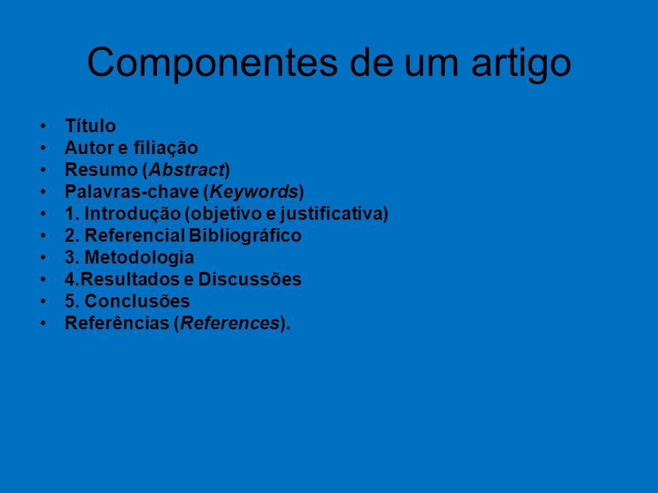 Componentes de um artigo Título Autor e filiação Resumo (Abstract) Palavras-chave (Keywords) 1. Introdução (objetivo e justificativa) 2. Referencial B