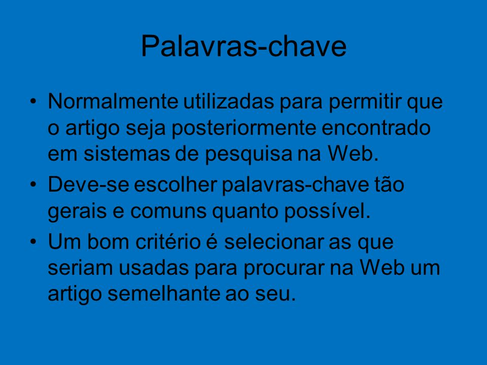 Palavras-chave Normalmente utilizadas para permitir que o artigo seja posteriormente encontrado em sistemas de pesquisa na Web. Deve-se escolher palav