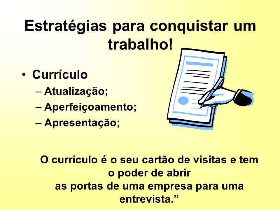 Estratégias para conquistar um trabalho! Currículo –Atualização; –Aperfeiçoamento; –Apresentação; O currículo é o seu cartão de visitas e tem o poder