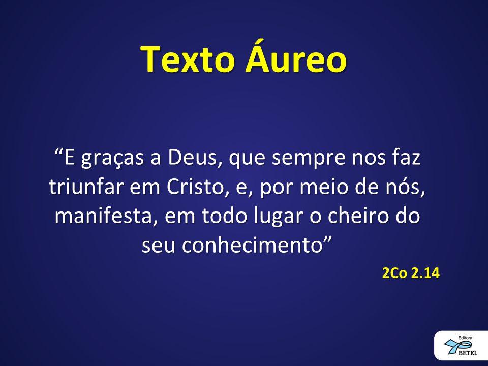 Texto Áureo E graças a Deus, que sempre nos faz triunfar em Cristo, e, por meio de nós, manifesta, em todo lugar o cheiro do seu conhecimento 2Co 2.14