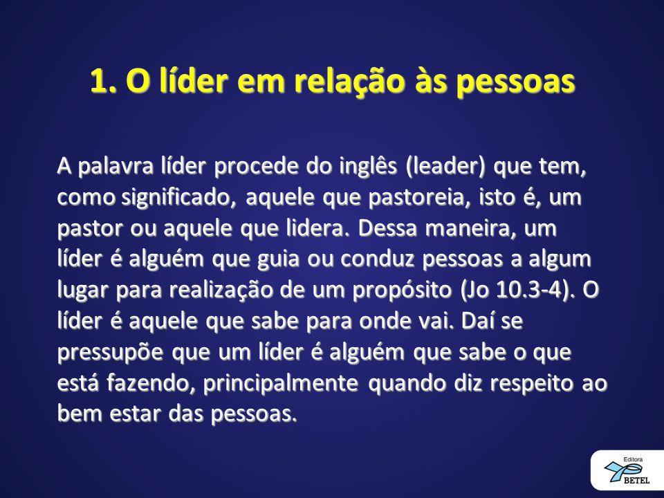 1. O líder em relação às pessoas A palavra líder procede do inglês (leader) que tem, como significado, aquele que pastoreia, isto é, um pastor ou aque