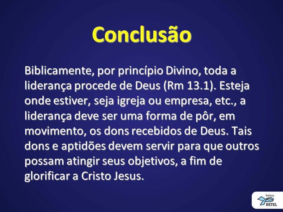 Conclusão Biblicamente, por princípio Divino, toda a liderança procede de Deus (Rm 13.1).
