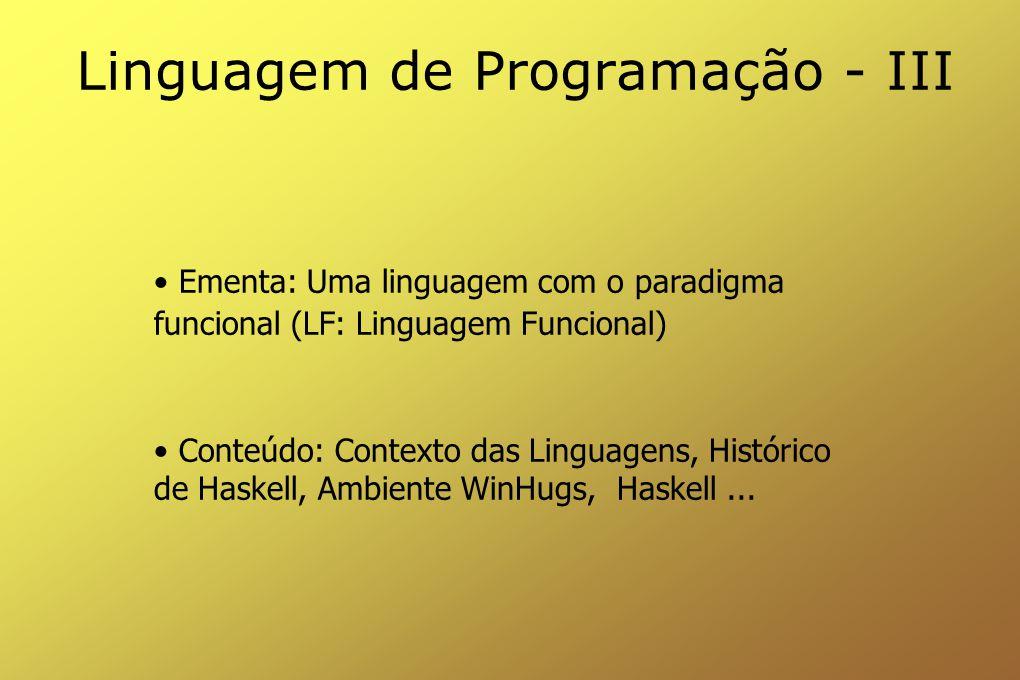 Linguagem de Programação - III Ementa: Uma linguagem com o paradigma funcional (LF: Linguagem Funcional) Conteúdo: Contexto das Linguagens, Histórico