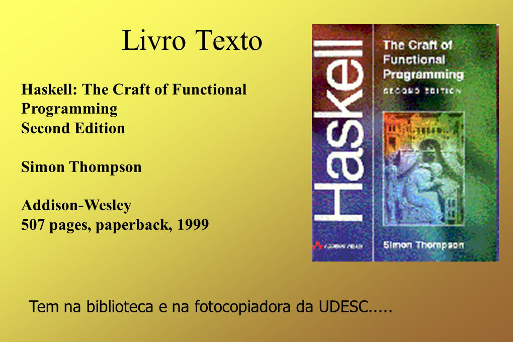 Livro Texto Haskell: The Craft of Functional Programming Second Edition Simon Thompson Addison-Wesley 507 pages, paperback, 1999 Tem na biblioteca e na fotocopiadora da UDESC.....