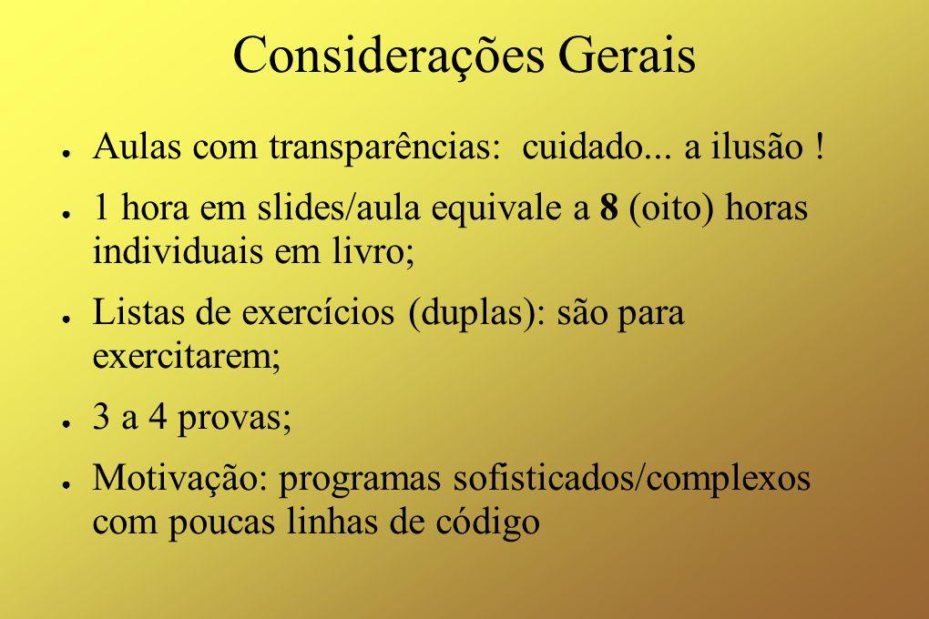 Considerações Gerais ● Aulas com transparências: cuidado... a ilusão ! ● 1 hora em slides/aula equivale a 8 (oito) horas individuais em livro; ● Lista