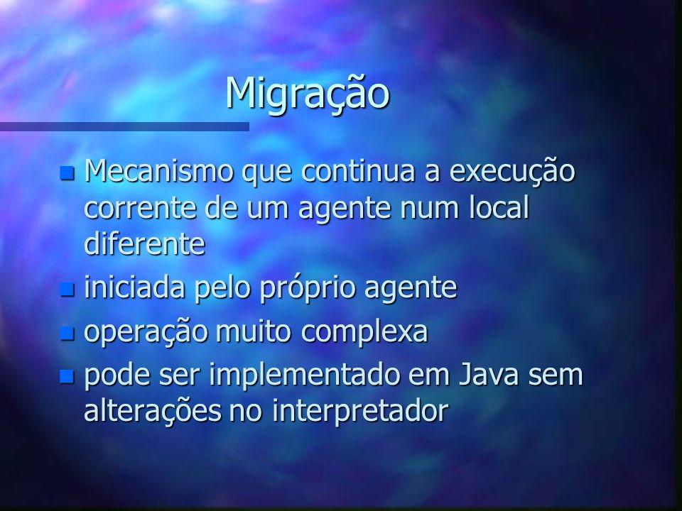 Migração n Mecanismo que continua a execução corrente de um agente num local diferente n iniciada pelo próprio agente n operação muito complexa n pode ser implementado em Java sem alterações no interpretador
