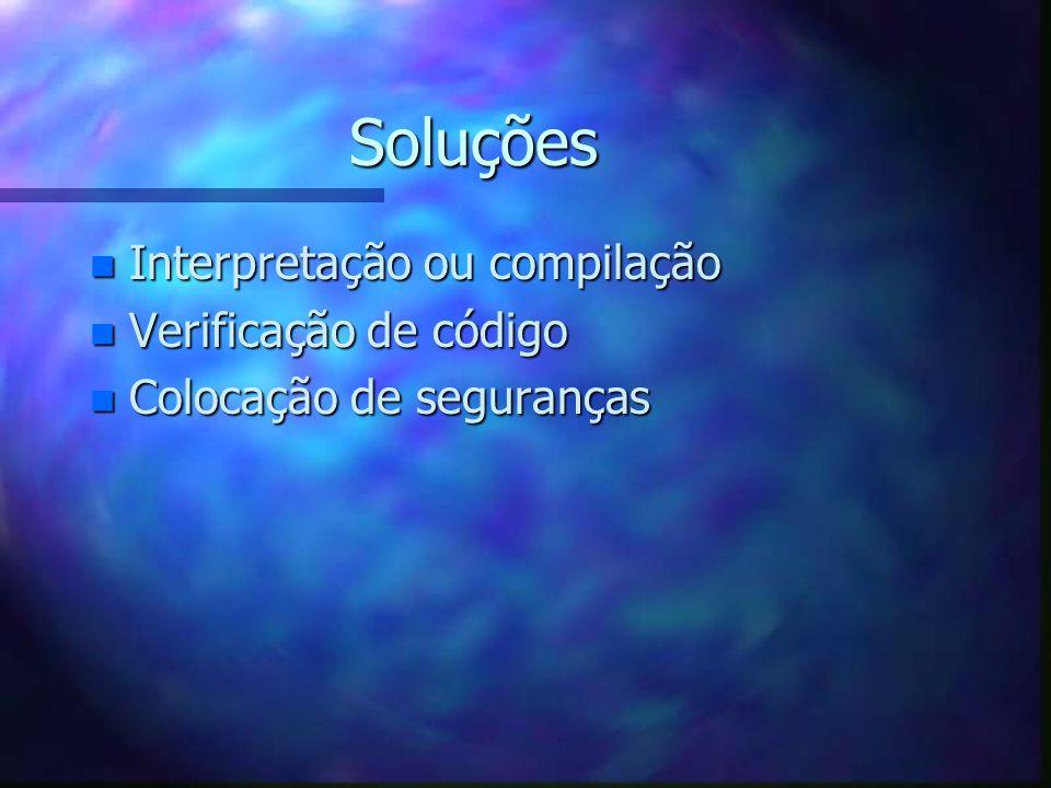 Soluções n Interpretação ou compilação n Verificação de código n Colocação de seguranças