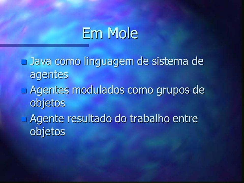 Em Mole n Java como linguagem de sistema de agentes n Agentes modulados como grupos de objetos n Agente resultado do trabalho entre objetos