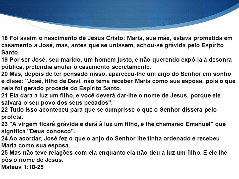 18 Foi assim o nascimento de Jesus Cristo: Maria, sua mãe, estava prometida em casamento a José, mas, antes que se unissem, achou-se grávida pelo Espí