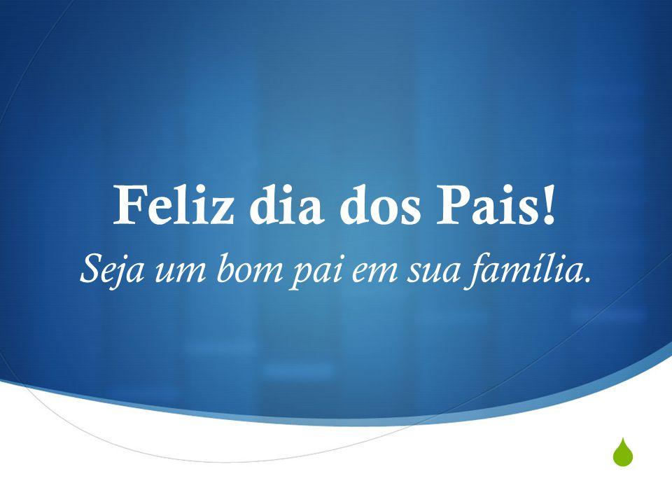  Feliz dia dos Pais! Seja um bom pai em sua família.