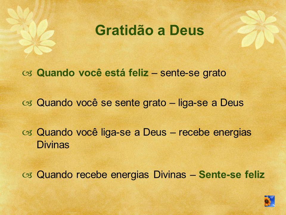  Quando você está feliz – sente-se grato  Quando você se sente grato – liga-se a Deus  Quando você liga-se a Deus – recebe energias Divinas  Quand