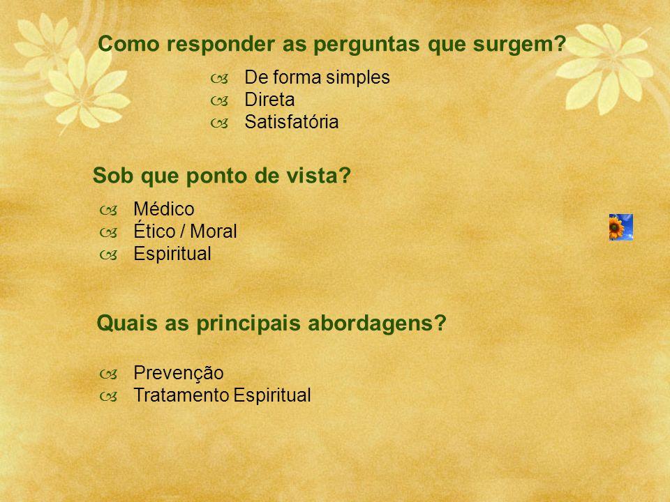 Como responder as perguntas que surgem?  De forma simples  Direta  Satisfatória Sob que ponto de vista?  Médico  Ético / Moral  Espiritual Quais