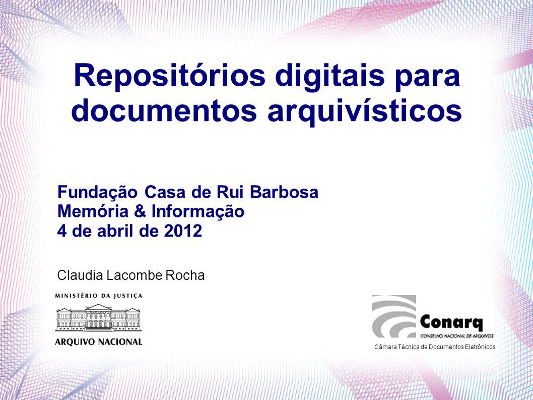 Repositórios digitais para documentos arquivísticos Claudia Lacombe Rocha Câmara Técnica de Documentos Eletrônicos Fundação Casa de Rui Barbosa Memóri