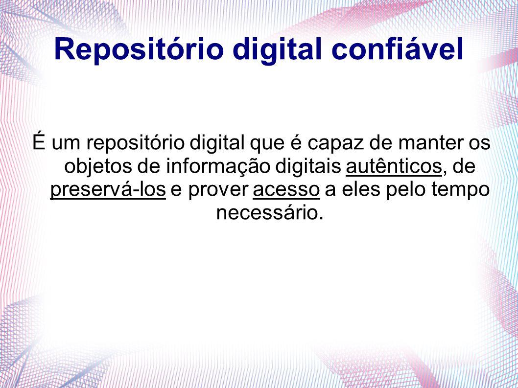 Repositório digital confiável É um repositório digital que é capaz de manter os objetos de informação digitais autênticos, de preservá-los e prover ac