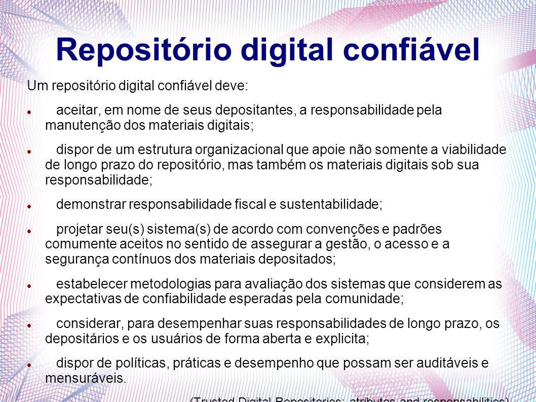 Repositório digital confiável Um repositório digital confiável deve: aceitar, em nome de seus depositantes, a responsabilidade pela manutenção dos mat