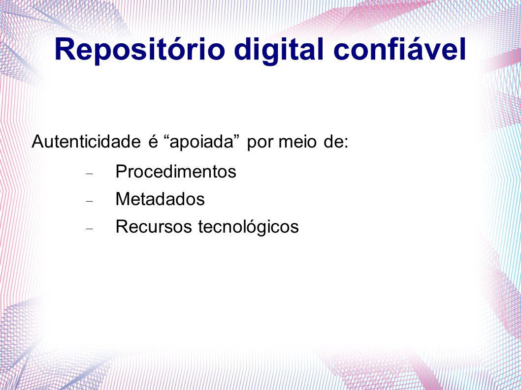 """Repositório digital confiável Autenticidade é """"apoiada"""" por meio de:  Procedimentos  Metadados  Recursos tecnológicos"""