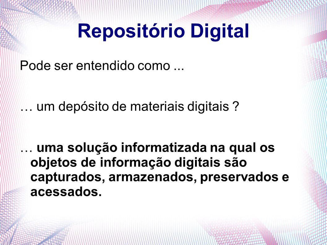 Repositório Digital Pode ser entendido como... … um depósito de materiais digitais ? … uma solução informatizada na qual os objetos de informação digi