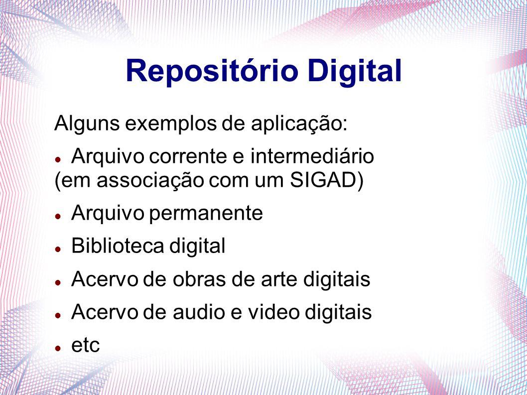 Repositório Digital Alguns exemplos de aplicação: Arquivo corrente e intermediário (em associação com um SIGAD) Arquivo permanente Biblioteca digital