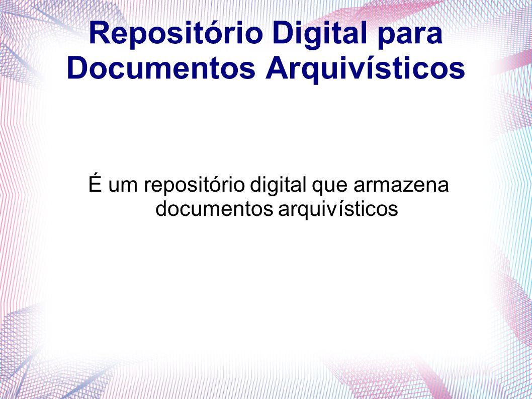 Repositório Digital para Documentos Arquivísticos É um repositório digital que armazena documentos arquivísticos