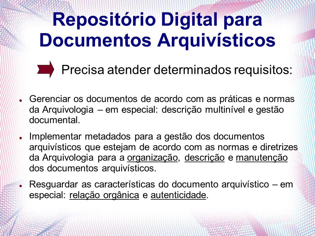 Repositório Digital para Documentos Arquivísticos Precisa atender determinados requisitos: Gerenciar os documentos de acordo com as práticas e normas