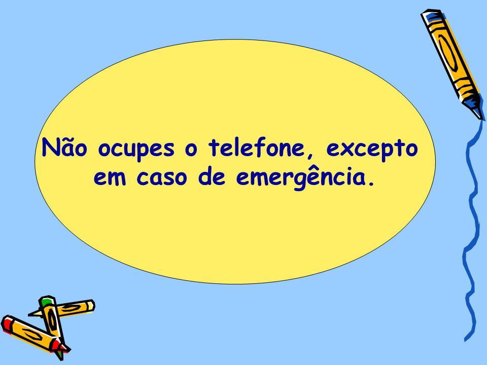 Não ocupes o telefone, excepto em caso de emergência.