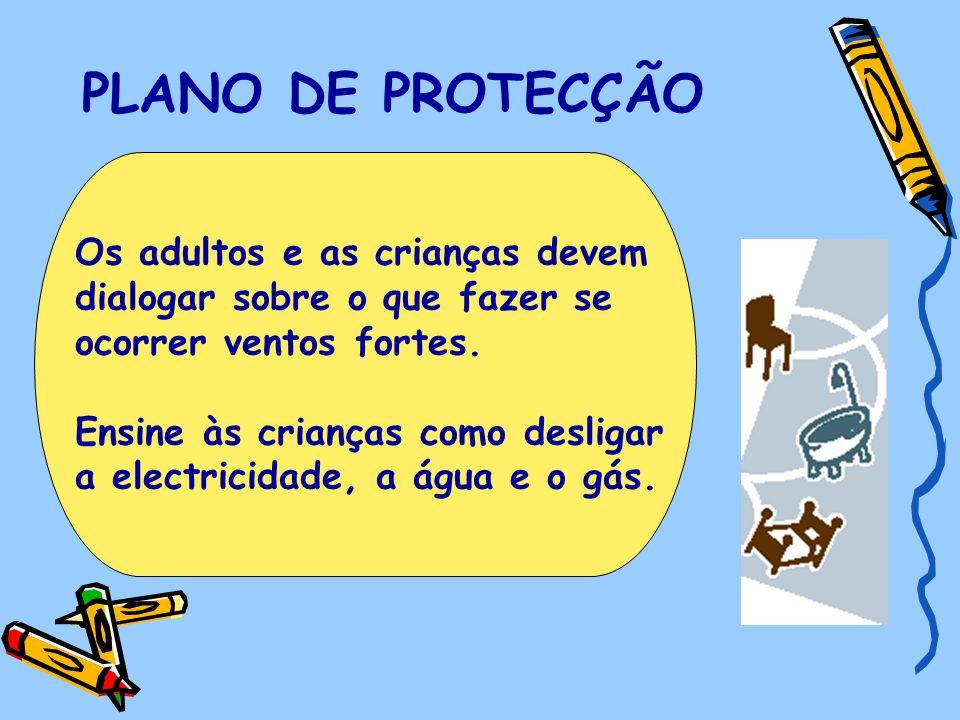 PLANO DE PROTECÇÃO Os adultos e as crianças devem dialogar sobre o que fazer se ocorrer ventos fortes. Ensine às crianças como desligar a electricidad