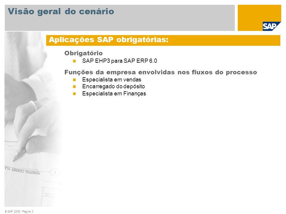 © SAP 2008 / Página 3 Obrigatório SAP EHP3 para SAP ERP 6.0 Funções da empresa envolvidas nos fluxos do processo Especialista em vendas Encarregado do depósito Especialista em Finanças Aplicações SAP obrigatórias: Visão geral do cenário