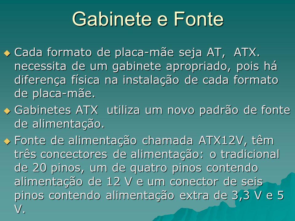 Gabinete e Fonte  Cada formato de placa-mãe seja AT, ATX. necessita de um gabinete apropriado, pois há diferença física na instalação de cada formato