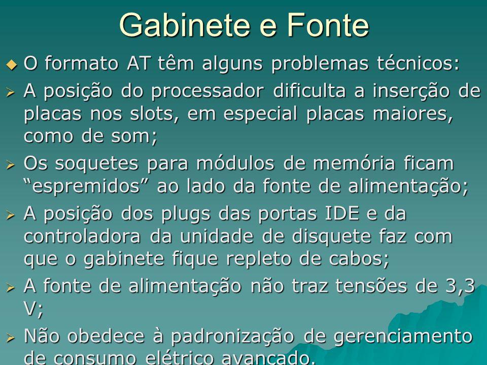 Gabinete e Fonte  O formato AT têm alguns problemas técnicos:  A posição do processador dificulta a inserção de placas nos slots, em especial placas