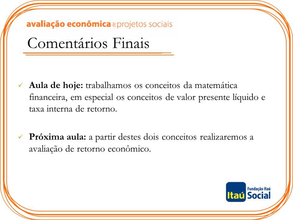 Comentários Finais Aula de hoje: trabalhamos os conceitos da matemática financeira, em especial os conceitos de valor presente líquido e taxa interna