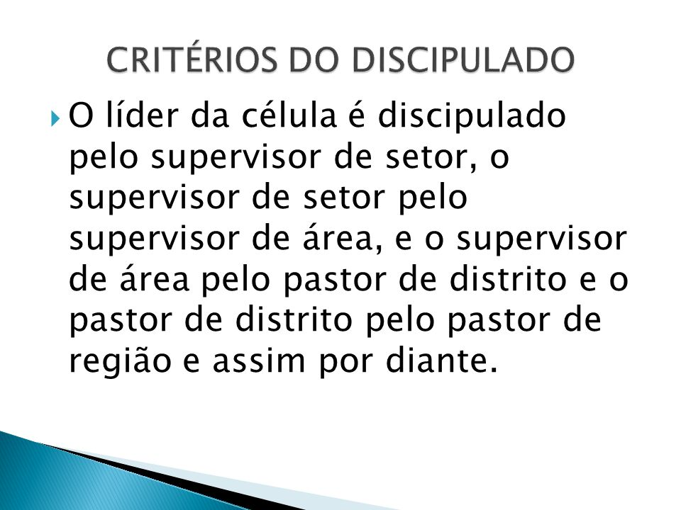  O líder da célula é discipulado pelo supervisor de setor, o supervisor de setor pelo supervisor de área, e o supervisor de área pelo pastor de distr
