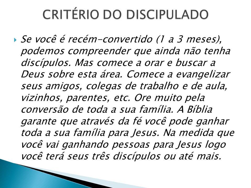  Se você é recém-convertido (1 a 3 meses), podemos compreender que ainda não tenha discípulos. Mas comece a orar e buscar a Deus sobre esta área. Com